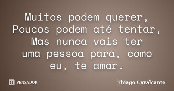 Muitos podem querer, Poucos podem até tentar, Mas nunca vais ter uma pessoa para, como eu, te amar.... Frase de Thiago Cavalcante.