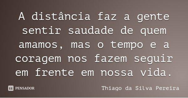 A distância faz a gente sentir saudade de quem amamos, mas o tempo e a coragem nos fazem seguir em frente em nossa vida.... Frase de Thiago da Silva Pereira.