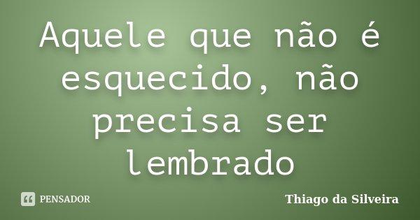 Aquele que não é esquecido, não precisa ser lembrado... Frase de Thiago da Silveira.