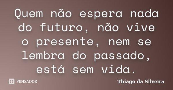 Quem não espera nada do futuro, não vive o presente, nem se lembra do passado, está sem vida.... Frase de Thiago da Silveira.