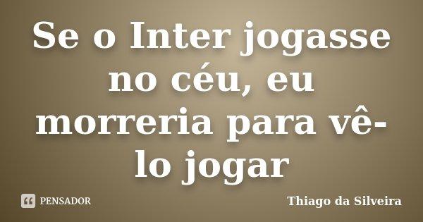 Se o Inter jogasse no céu, eu morreria para vê-lo jogar... Frase de Thiago da Silveira.