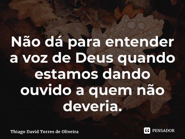 Não dá para entender a voz de Deus quando estamos dando ouvido a quem não deveria.... Frase de Thiago David Torres de Oliveira.