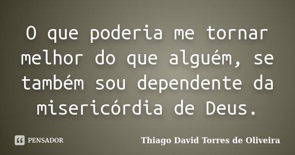 O que poderia me tornar melhor do que alguém, se também sou dependente da misericórdia de Deus.... Frase de Thiago David Torres de Oliveira.