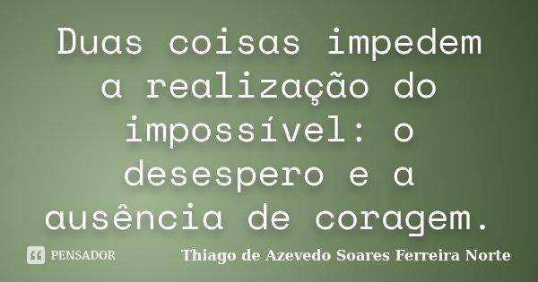Duas coisas impedem a realização do impossível: o desespero e a ausência de coragem.... Frase de Thiago de Azevedo Soares Ferreira Norte.