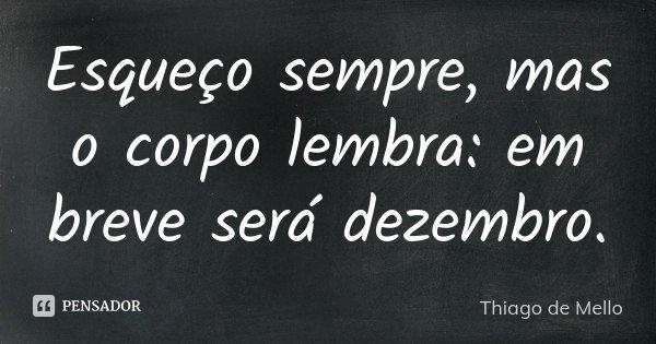Esqueço sempre, mas o corpo lembra: em breve será dezembro.... Frase de Thiago de Mello.