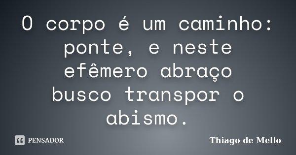 O corpo é um caminho: ponte, e neste efêmero abraço busco transpor o abismo.... Frase de Thiago de Mello.