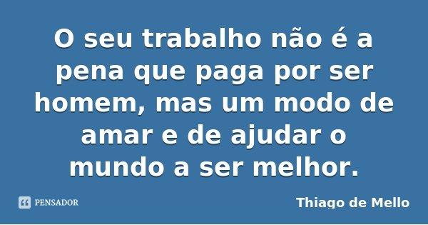 O seu trabalho não é a pena que paga por ser homem, mas um modo de amar e de ajudar o mundo a ser melhor.... Frase de Thiago de Mello.