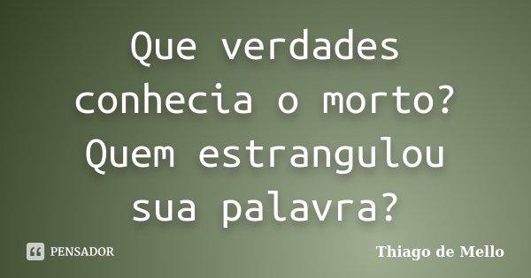 Que verdades conhecia o morto? Quem estrangulou sua palavra?... Frase de Thiago de Mello.