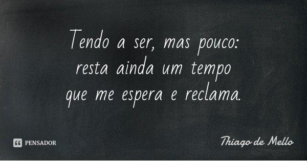 Tendo a ser, mas pouco: resta ainda um tempo que me espera e reclama.... Frase de Thiago de Mello.