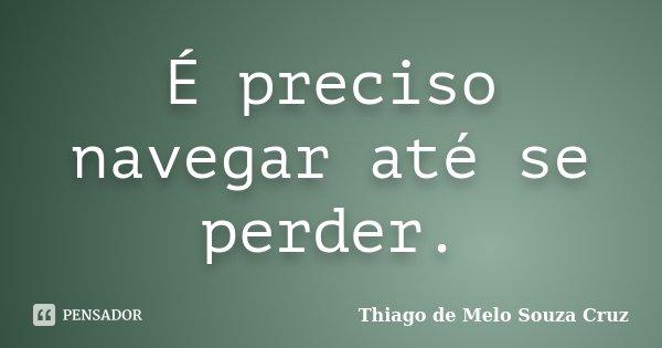 É preciso navegar até se perder.... Frase de Thiago de Melo Souza Cruz.