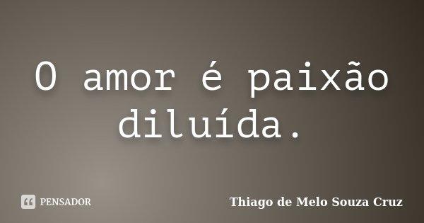 O amor é paixão diluída.... Frase de Thiago de Melo Souza Cruz.