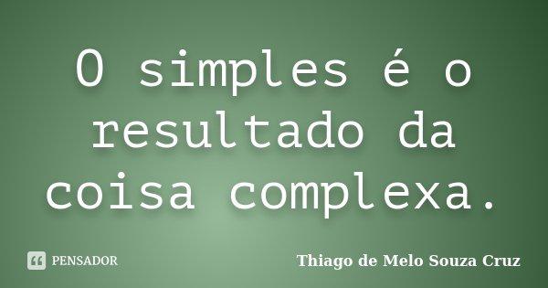 O simples é o resultado da coisa complexa.... Frase de Thiago de Melo Souza Cruz.