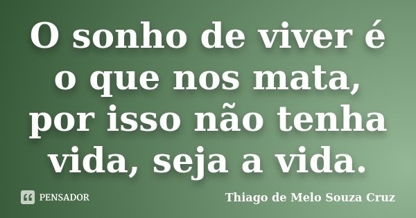 O sonho de viver é o que nos mata, por isso não tenha vida, seja a vida.... Frase de Thiago de Melo Souza Cruz.