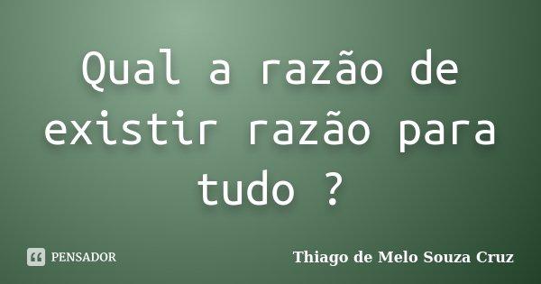 Qual a razão de existir razão para tudo ?... Frase de Thiago de Melo Souza Cruz.