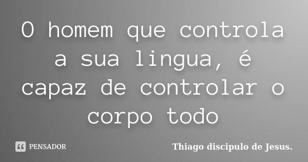 O homem que controla a sua lingua, é capaz de controlar o corpo todo... Frase de Thiago (discipulo de Jesus).