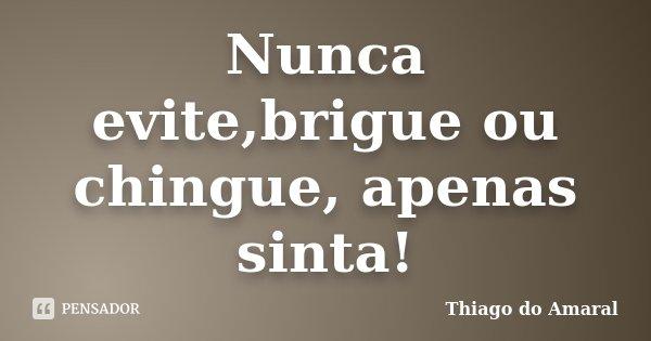 Nunca evite,brigue ou chingue, apenas sinta!... Frase de Thiago do Amaral.