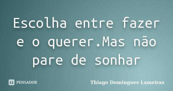 Escolha entre fazer e o querer.Mas não pare de sonhar... Frase de Thiago Domingues Lameiras.