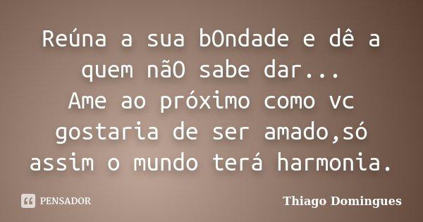 Reúna a sua bOndade e dê a quem nãO sabe dar... Ame ao próximo como vc gostaria de ser amado,só assim o mundo terá harmonia.... Frase de Thiago Domingues.