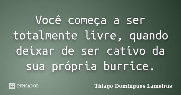 Você começa a ser totalmente livre, quando deixar de ser cativo da sua própria burrice.... Frase de Thiago Domingues Lameiras.