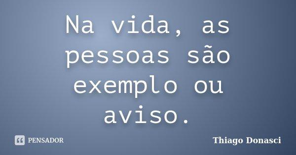 Na vida, as pessoas são exemplo ou aviso.... Frase de Thiago Donasci.