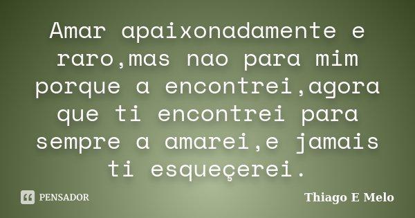 Amar apaixonadamente e raro,mas nao para mim porque a encontrei,agora que ti encontrei para sempre a amarei,e jamais ti esqueçerei.... Frase de Thiago E Melo.