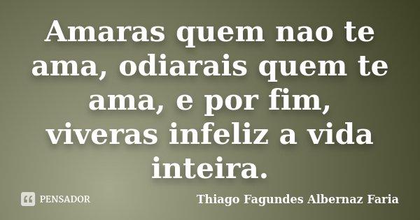 Amaras quem nao te ama, odiarais quem te ama, e por fim, viveras infeliz a vida inteira.... Frase de Thiago Fagundes Albernaz Faria.