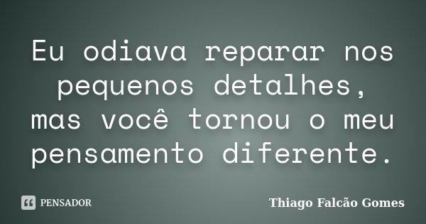 Eu odiava reparar nos pequenos detalhes, mas você tornou o meu pensamento diferente.... Frase de Thiago Falcão Gomes.