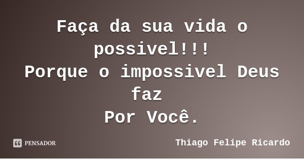 Faça da sua vida o possivel!!! Porque o impossivel Deus faz Por Você.... Frase de Thiago Felipe Ricardo.