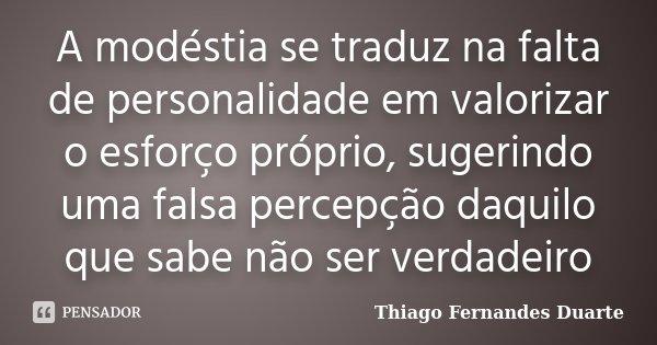 A modéstia se traduz na falta de personalidade em valorizar o esforço próprio, sugerindo uma falsa percepção daquilo que sabe não ser verdadeiro... Frase de Thiago Fernandes Duarte.