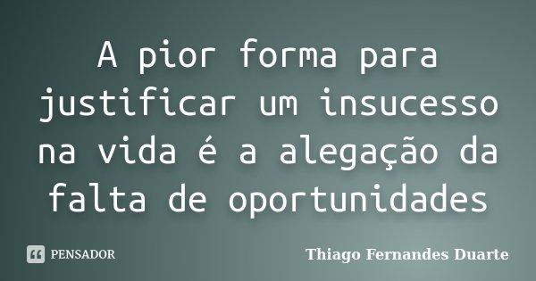 A pior forma para justificar um insucesso na vida é a alegação da falta de oportunidades... Frase de Thiago Fernandes Duarte.