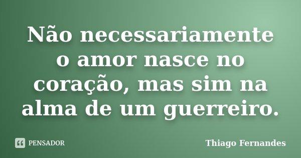 Não necessariamente o amor nasce no coração, mas sim na alma de um guerreiro.... Frase de Thiago Fernandes.