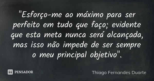 """""""Esforço-me ao máximo para ser perfeito em tudo que faço; evidente que esta meta nunca será alcançada, mas isso não impede de ser sempre o meu principal ob... Frase de Thiago Fernandes Duarte."""