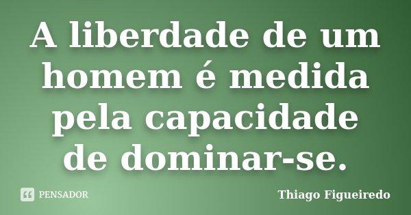 A liberdade de um homem é medida pela capacidade de dominar-se.... Frase de Thiago Figueiredo.