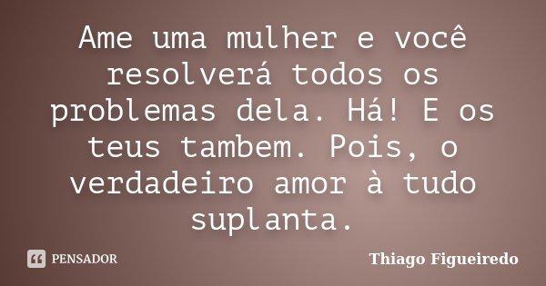 Ame uma mulher e você resolverá todos os problemas dela. Há! E os teus tambem. Pois, o verdadeiro amor à tudo suplanta.... Frase de Thiago Figueiredo.