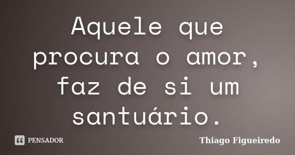 Aquele que procura o amor, faz de si um santuário.... Frase de Thiago Figueiredo.