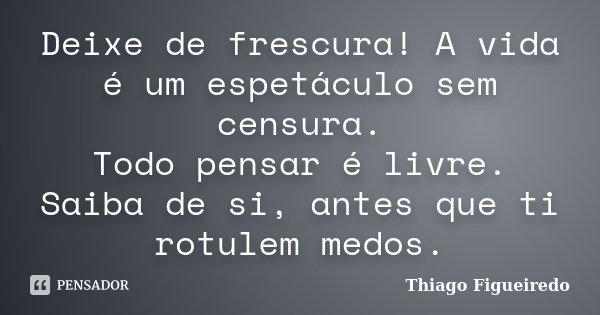 Deixe de frescura! A vida é um espetáculo sem censura. Todo pensar é livre. Saiba de si, antes que ti rotulem medos.... Frase de Thiago Figueiredo.