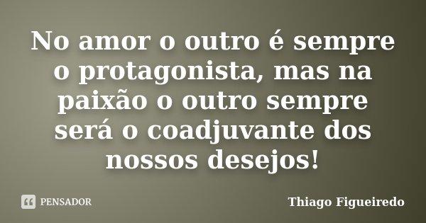 No amor o outro é sempre o protagonista, mas na paixão o outro sempre será o coadjuvante dos nossos desejos!... Frase de Thiago Figueiredo.