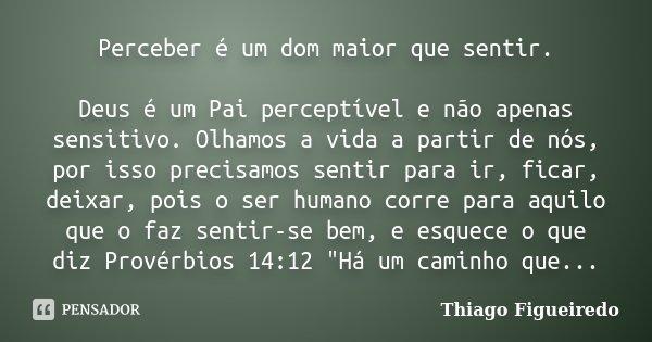 Perceber é um dom maior que sentir. Deus é um Pai perceptível e não apenas sensitivo. Olhamos a vida a partir de nós, por isso precisamos sentir para ir, ficar,... Frase de Thiago Figueiredo.