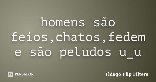 homens são feios,chatos,fedem e são peludos u_u... Frase de Thiago Flip Filters.