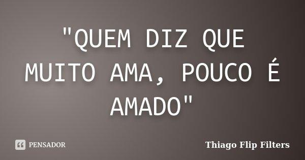 """""""QUEM DIZ QUE MUITO AMA, POUCO É AMADO""""... Frase de Thiago Flip Filters."""