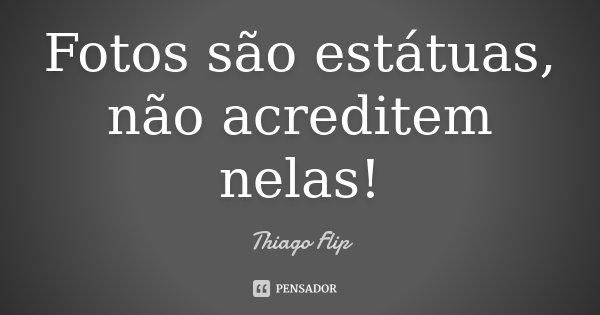 FOTOS SÃO ESTATUAS, NÃO ACREDITEM NELAS!!!... Frase de Thiago Flip.