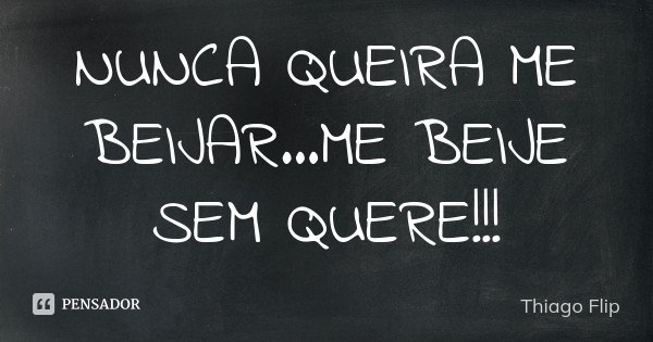 NUNCA QUEIRA ME BEIJAR...ME BEIJE SEM QUERE!!!... Frase de Thiago Flip.