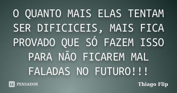 O QUANTO MAIS ELAS TENTAM SER DIFICICEIS, MAIS FICA PROVADO QUE SÓ FAZEM ISSO PARA NÃO FICAREM MAL FALADAS NO FUTURO!!!... Frase de Thiago Flip.