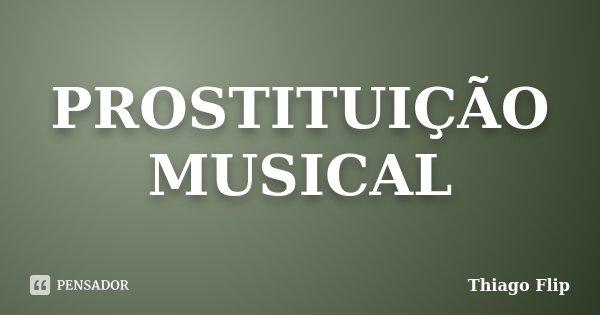 PROSTITUIÇÃO MUSICAL... Frase de Thiago Flip.