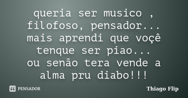 queria ser musico , filofoso, pensador... mais aprendi que voçê tenque ser piao... ou senão tera vende a alma pru diabo!!!... Frase de Thiago Flip.
