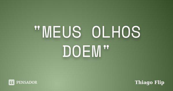 """MEUS OLHOS DOEM""... Frase de thiago Flip."