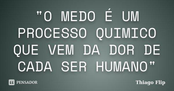 """""""O MEDO É UM PROCESSO QUIMICO QUE VEM DA DOR DE CADA SER HUMANO""""... Frase de Thiago Flip."""