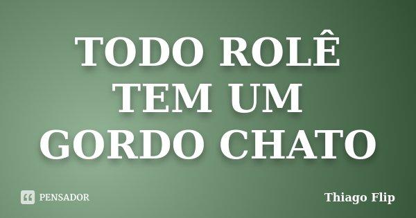 TODO ROLÊ TEM UM GORDO CHATO... Frase de Thiago Flip.
