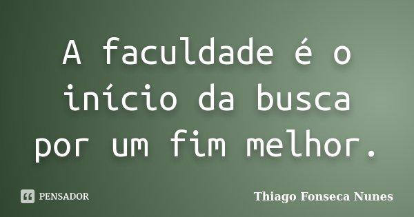 A faculdade é o início da busca por um fim melhor.... Frase de Thiago Fonseca Nunes.