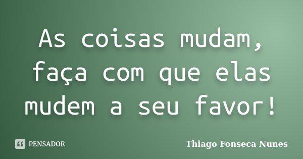 As coisas mudam, faça com que elas mudem a seu favor!... Frase de Thiago Fonseca Nunes.